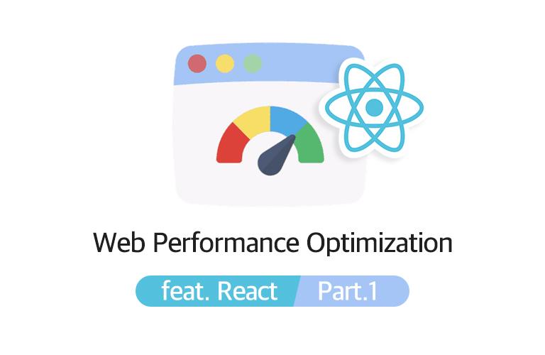 프론트엔드 개발자를 위한, 웹 성능 최적화 꿀팁키트(feat. React) - Part. 1